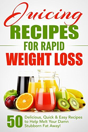 Juicing Recipes for Rapid Weight Loss: 50 Delicious Quick & Easy Recipes to Help …