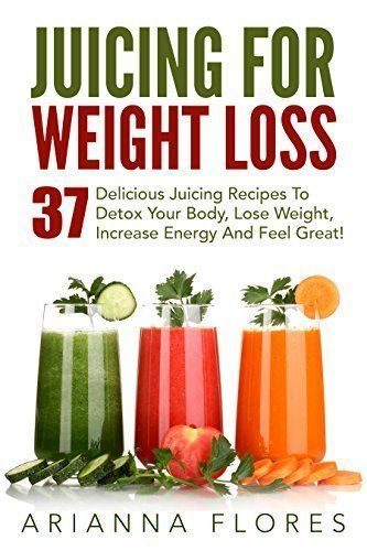 Juicing For Weight Loss: 37 Delicious Juicing Recipes To Detox Your Body, Lose Weight …
